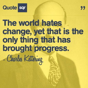 The World Hates Change, Yet That Is The Only Thing That Has Brought ...