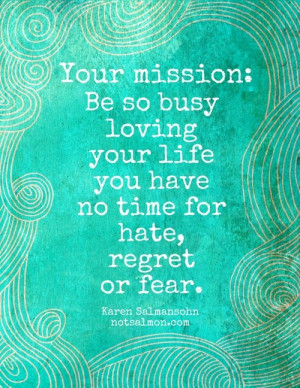 Your mission: Be so busy loving your life you have no time for hate ...
