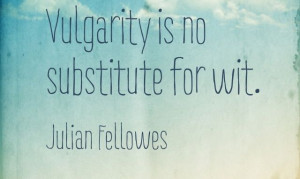 Vulgarity is no substitute for wit.