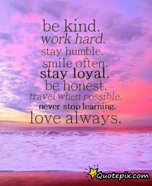 Be Kind. Work Hard. Stay Humble. SMile Often. Stay Loyal.