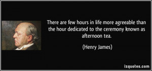 ... hour dedicated to the ceremony known as afternoon tea. - Henry James