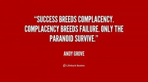 Success breeds complacency. Complacency breeds failure. Only the ...