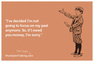 ... to focus on my past anymore. So, if I owed you money, I'm sorry