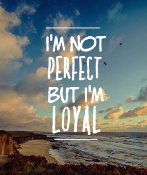 not perfect, but I'm loyal.