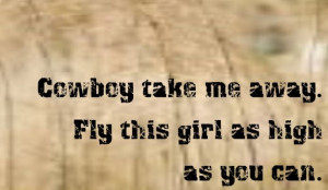 Cowboy Take Me Away. Fly This Girl As High As You Can. Into The Wild ...