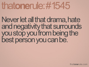 Never let all that drama, hate and negativity that surrounds you stop ...