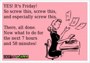 YES! It's Friday! So screw this , screw this, and especially screw ...