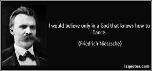 ... believe only in a God that knows how to Dance. - Friedrich Nietzsche