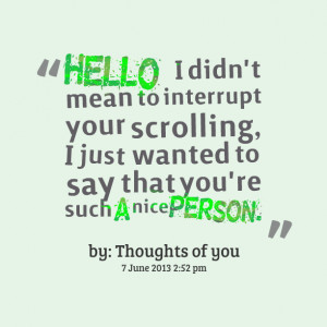 ... your scrolling, i just wanted to say that you're such a nice person