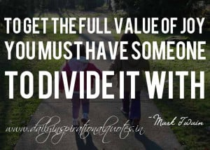 ... must have someone to divide it with. ~ Mark Twain ( Happiness Quotes