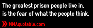 ... greatest prison people live in, is the fear of what the people think