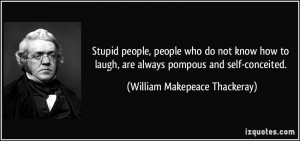 ... are always pompous and self-conceited. - William Makepeace Thackeray