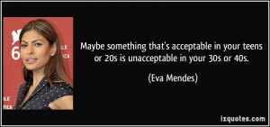 ... in your teens or 20s is unacceptable in your 30s or 40s. - Eva Mendes