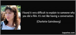found it very difficult to explain to someone why you did a film. It ...