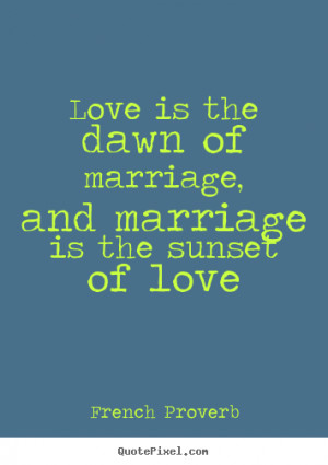 Love quotes - Love is the dawn of marriage, and marriage is the sunset ...