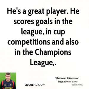 He's a great player. He scores goals in the league, in cup ...