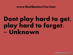 Dont play hard to get play hard to forget