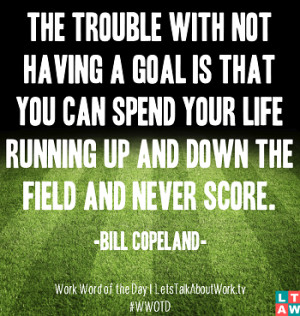 ... life running up and down the field and never score. – Bill Copeland