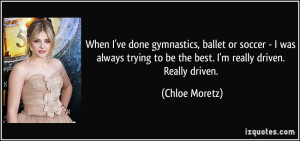 When I've done gymnastics, ballet or soccer - I was always trying to ...