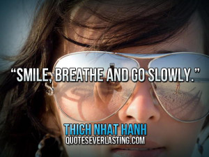 """Smile, breathe and go slowly."""" — Thich Nhat Hanh"""