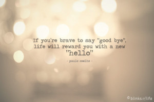 ... you're brave to say good bye, life will reward you with a new hello