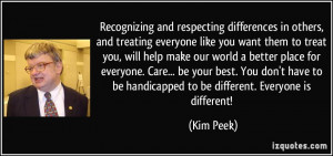 ... to be handicapped to be different. Everyone is different! - Kim Peek