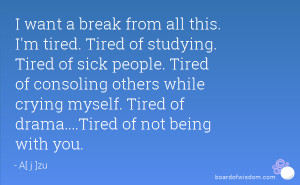 ... Tired of consoling others while crying myself. Tired of drama....Tired
