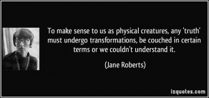 To make sense to us as physical creatures, any 'truth' must undergo ...