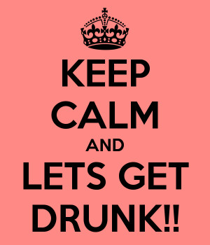 KEEP CALM AND LETS GET DRUNK!!