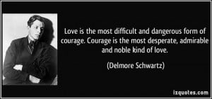Love is the most difficult and dangerous form of courage. Courage is ...