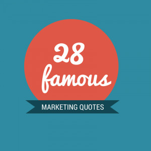 Here is a list of the most famous marketing quotes I ever read: