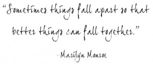 Sometimes things fall apart so that better things can fall together.