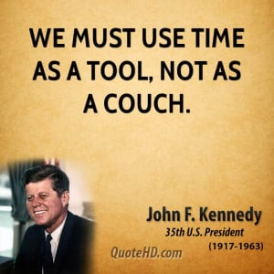 We must use time as a tool, not as a couch.