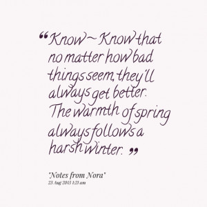 Quotes Picture: know ~ know that no matter how bad things seem, they ...