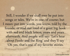 Still, I wonder if we shall ever be put into songs or tales. We're ...