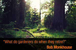 """What do gardeners do when they retire?"""" – Bob Monkhouse"""