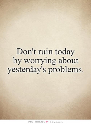 ... Quotes Letting Go Of The Past Quotes Stop Worrying Quotes Yesterday