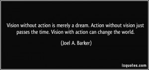 Vision without action is merely a dream. Action without vision just ...