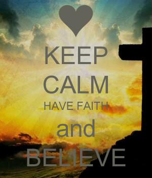 Keep Calm Have Faith And Believe