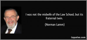 ... the midwife of the Law School, but its fraternal twin. - Norman Lamm