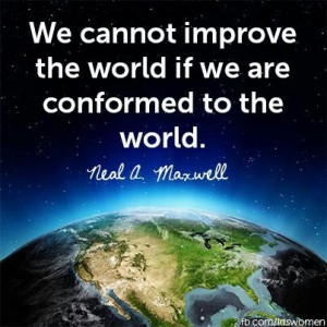 ... improve the world if we are conformed to the world. Neal A. Maxwell