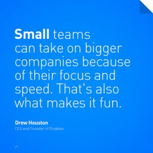 Small teams can take on bigger companies because of their focus and ...