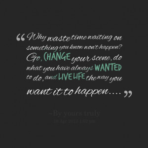 on something you know won't happen? go, change your scene, do what you ...