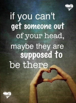 If you can't get someone out of your head, maybe they are supposed to ...