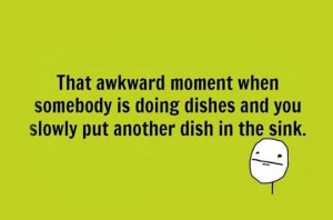 The Awkward Moment When Somebody Is Doing The Dishes And You Slowly ...