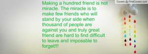 . The miracle is to make few friends who will stand by your side ...