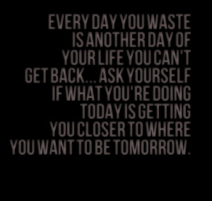 Every day you waste is another day of your life you can't get back ...