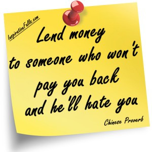 Lend money to someone who won't pay you back and he'll hate you