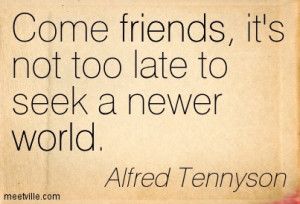 Come Friends Its Not Too Late To Seek A Never World - Alfred Tennyson