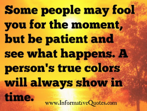 ... true colors. Be it good or bad traits, it will show eventually